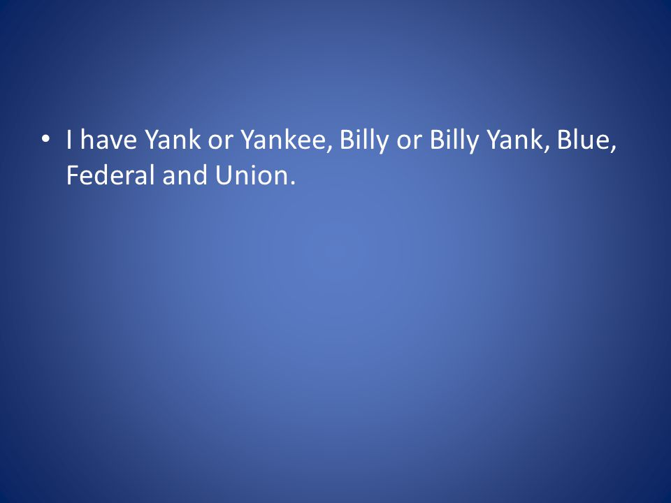 I have Yank or Yankee, Billy or Billy Yank, Blue, Federal and Union.