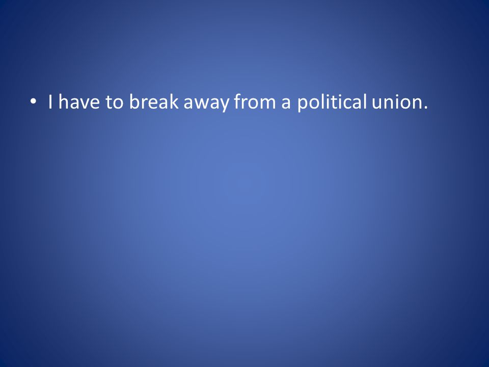 I have to break away from a political union.