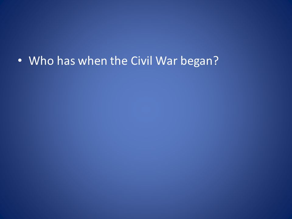 Who has when the Civil War began?