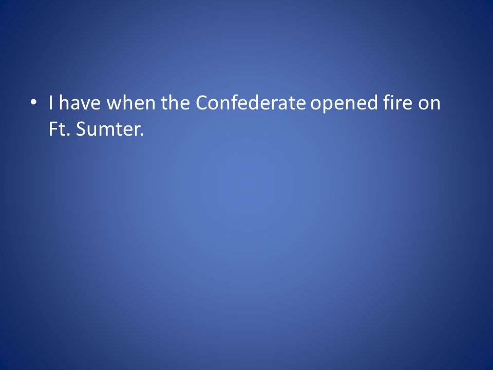 I have when the Confederate opened fire on Ft. Sumter.