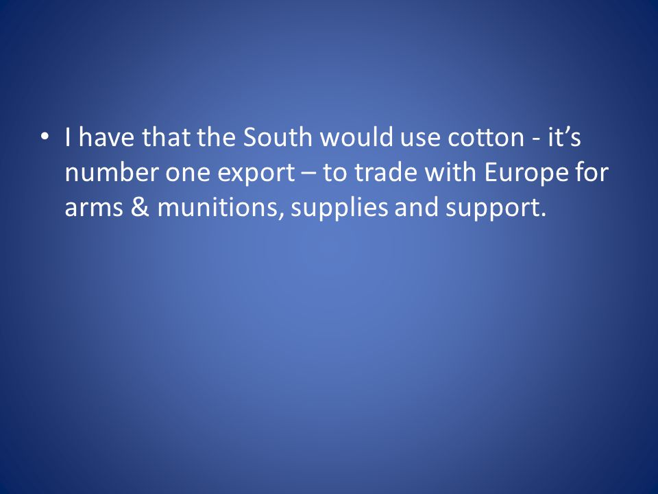 I have that the South would use cotton - it's number one export – to trade with Europe for arms & munitions, supplies and support.