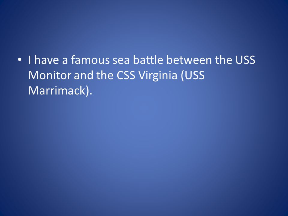 I have a famous sea battle between the USS Monitor and the CSS Virginia (USS Marrimack).