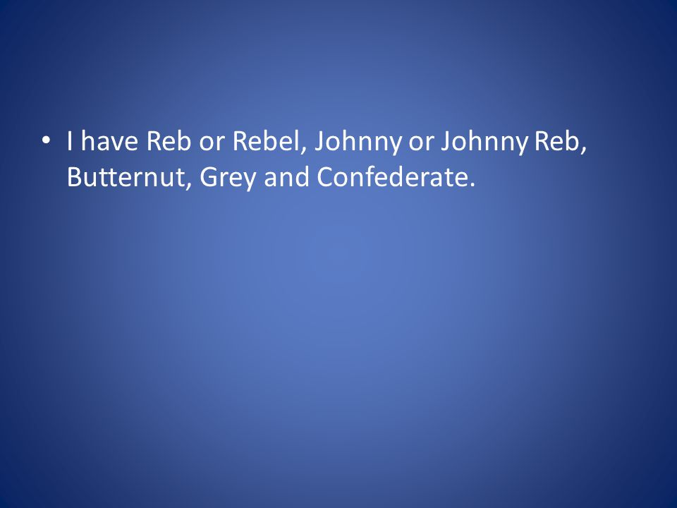 I have Reb or Rebel, Johnny or Johnny Reb, Butternut, Grey and Confederate.