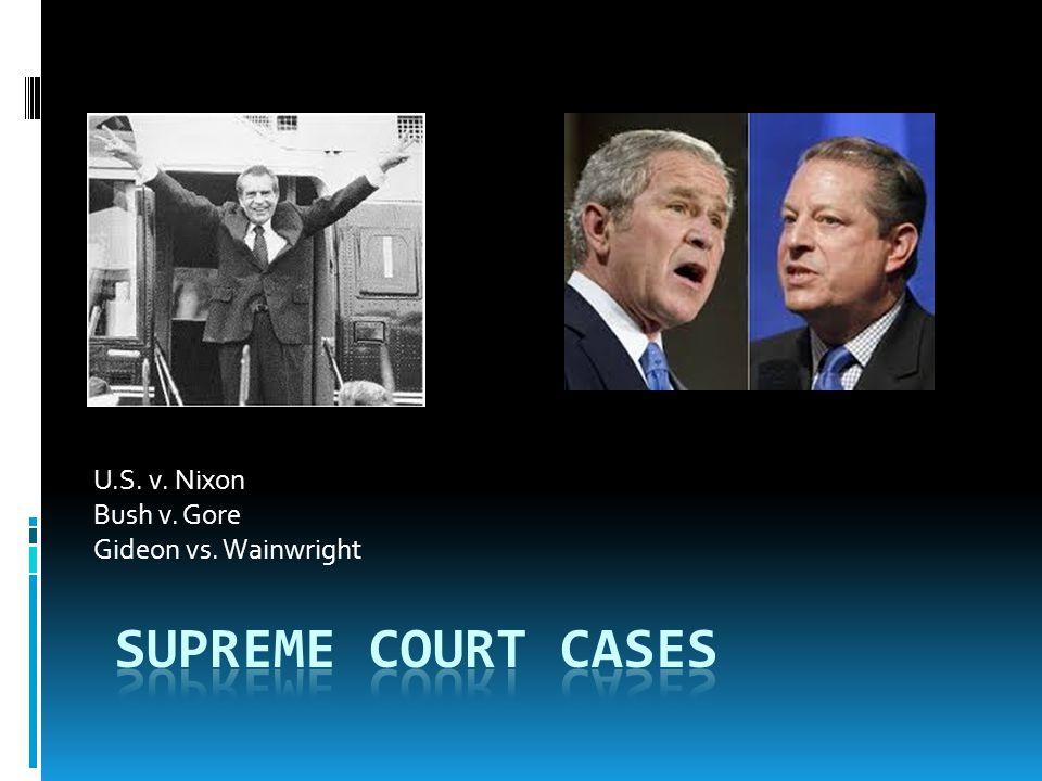 U.S. v. Nixon Bush v. Gore Gideon vs. Wainwright