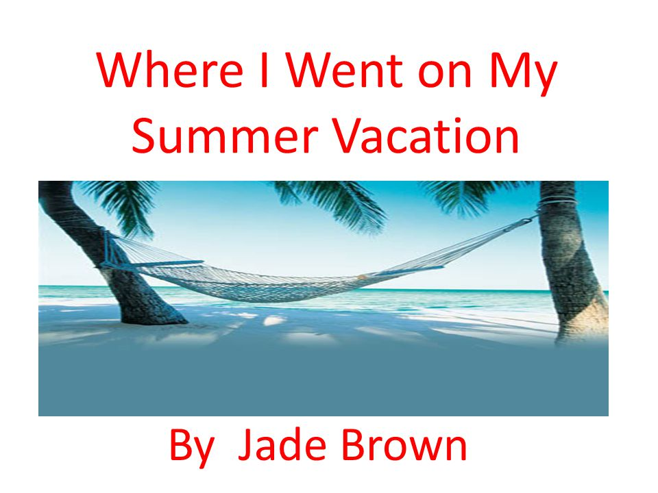 Where I Went on My Summer Vacation By Jade Brown