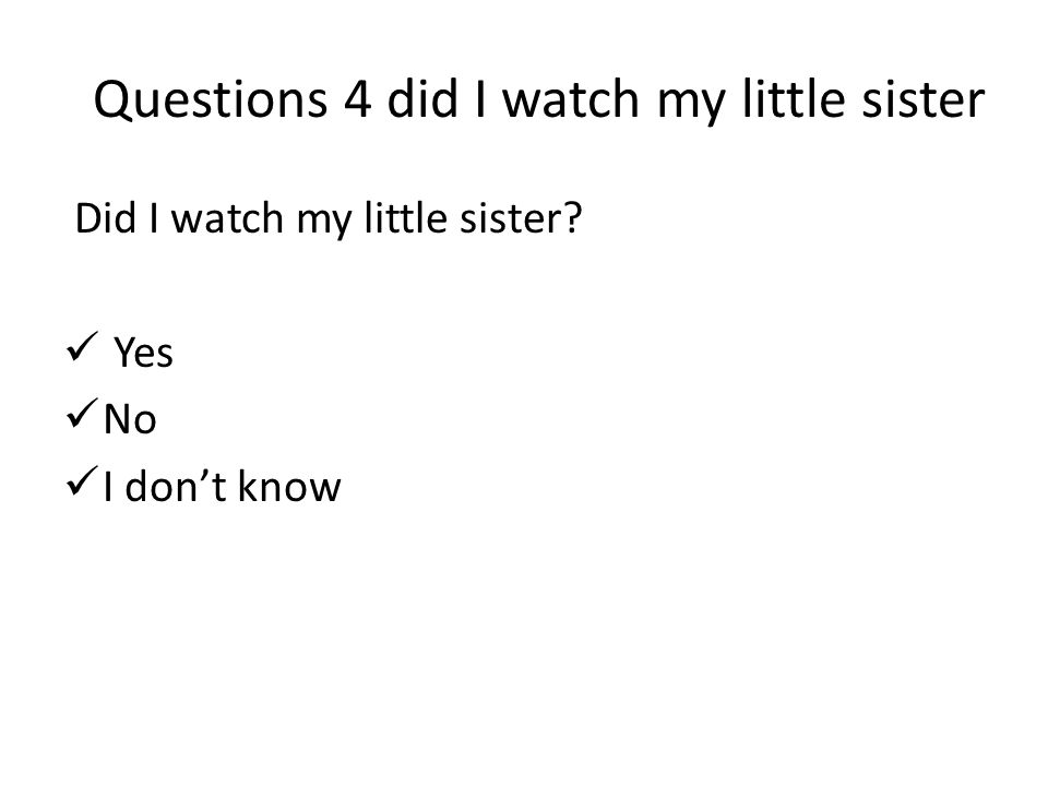 Questions 4 did I watch my little sister Did I watch my little sister Yes No I don't know