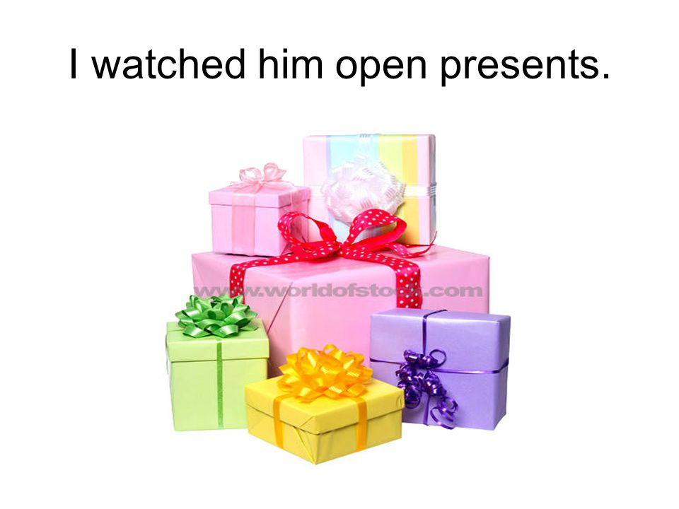 I watched him open presents.