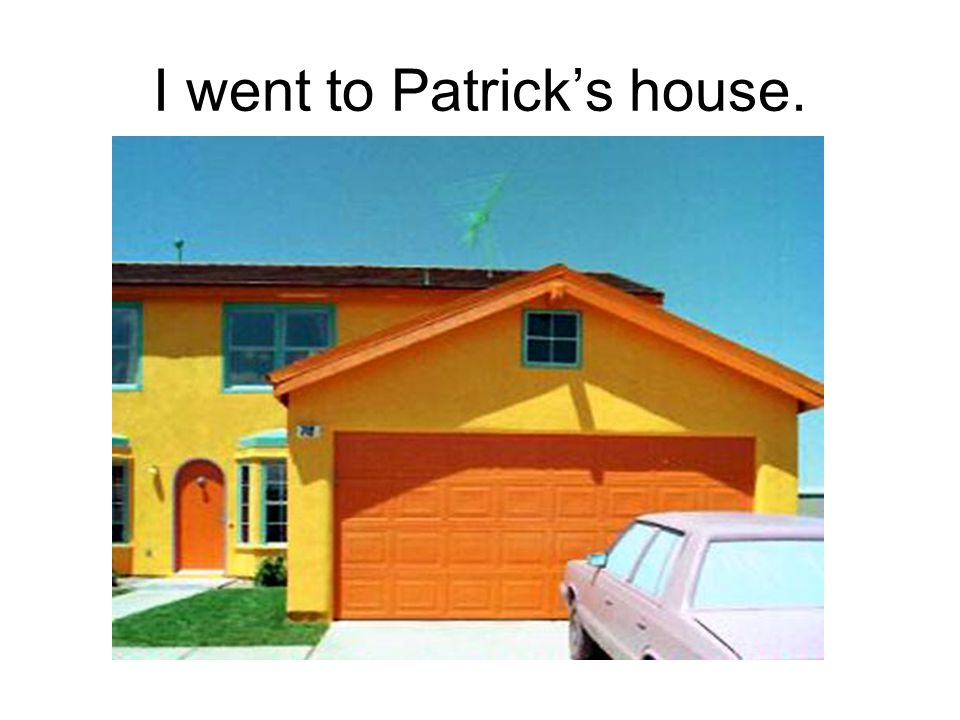 A. PATRICK'S B. YOURS C. DADDY S Who's house did I go to?
