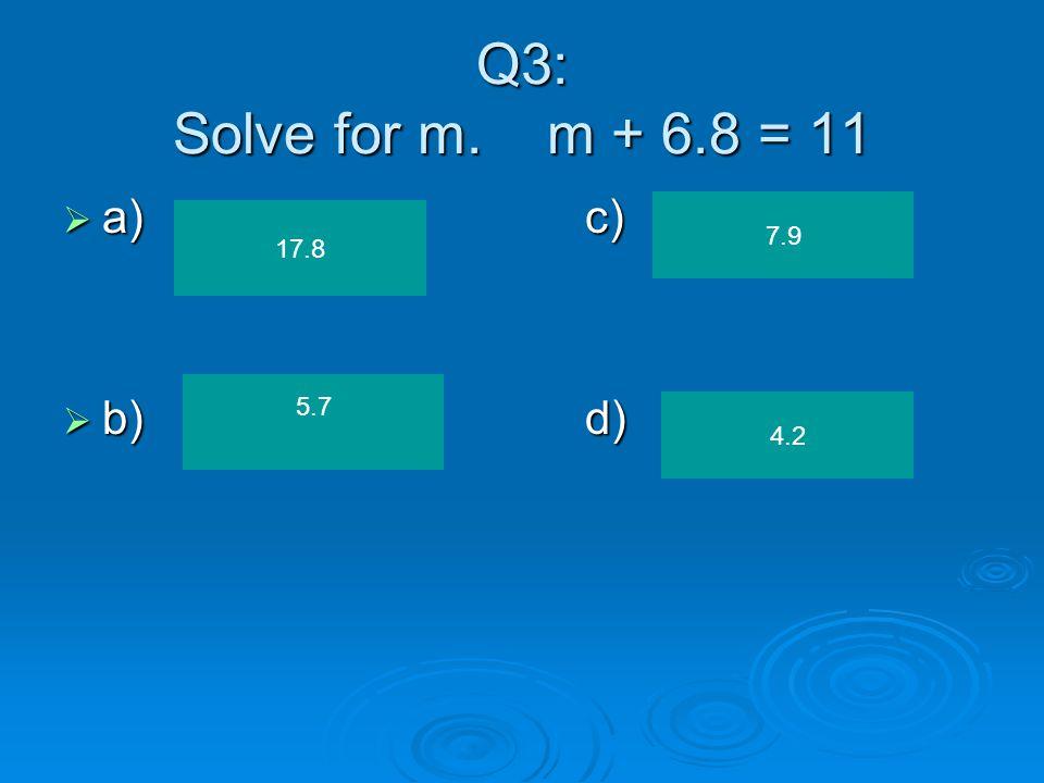 Q3: Solve for m. m + 6.8 = 11  a)c)  b)d) 17.8 7.9 4.2 5.7