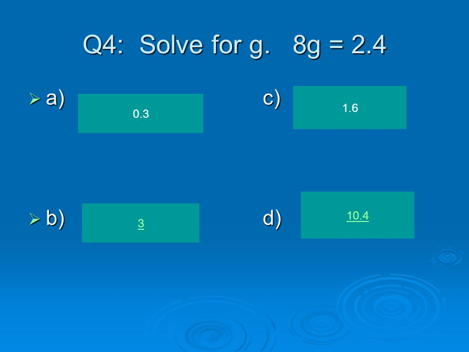 Q4: Solve for g. 8g = 2.4  a)c)  b)d) 0.3 3 1.6 10.4