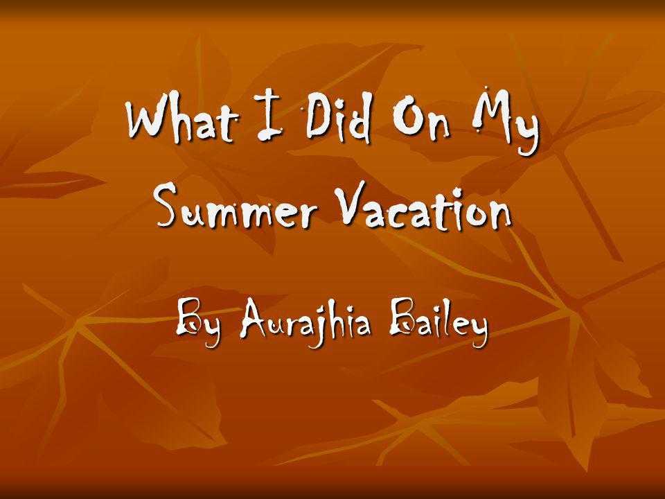 What I Did On My Summer Vacation By Aurajhia Bailey