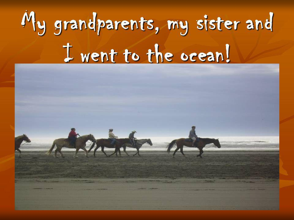 My grandparents, my sister and I went to the ocean!