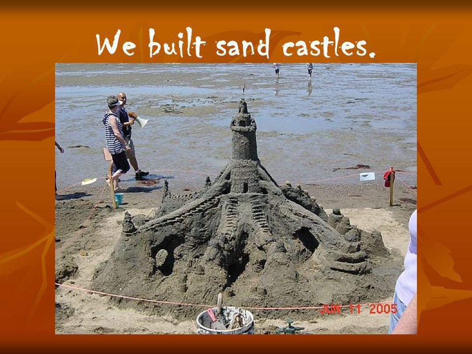 We built sand castles.