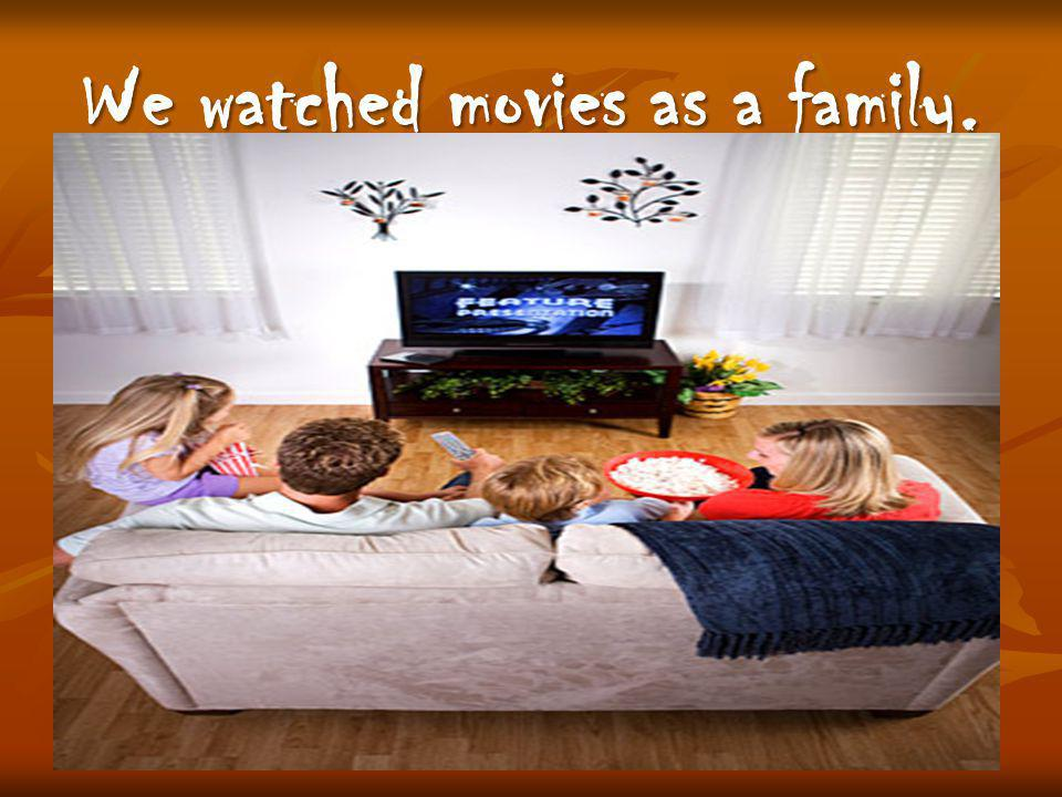 We watched movies as a family.