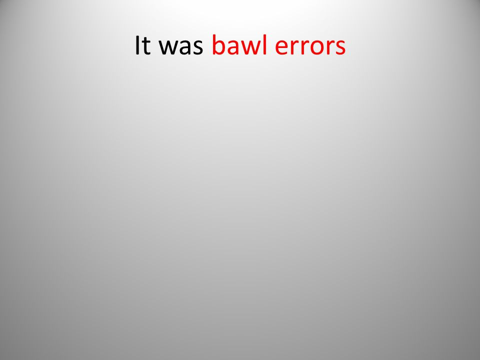 It was bawl errors