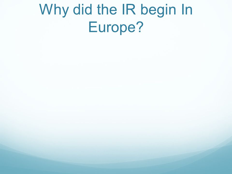 Why did the IR begin In Europe?