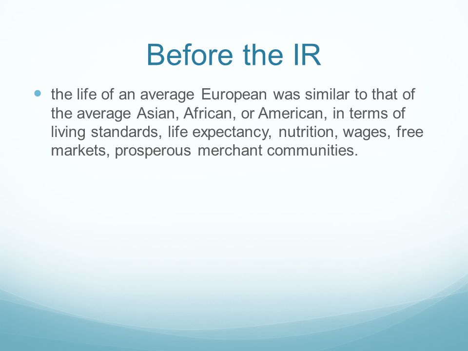 Before the IR the life of an average European was similar to that of the average Asian, African, or American, in terms of living standards, life expectancy, nutrition, wages, free markets, prosperous merchant communities.