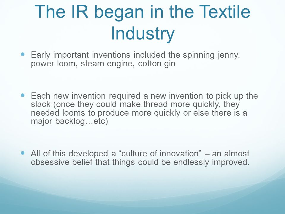 The IR began in the Textile Industry Early important inventions included the spinning jenny, power loom, steam engine, cotton gin Each new invention required a new invention to pick up the slack (once they could make thread more quickly, they needed looms to produce more quickly or else there is a major backlog…etc) All of this developed a culture of innovation – an almost obsessive belief that things could be endlessly improved.