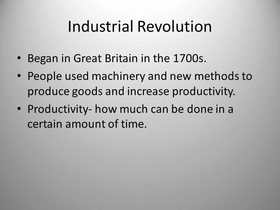 Industrial Revolution Began in Great Britain in the 1700s.