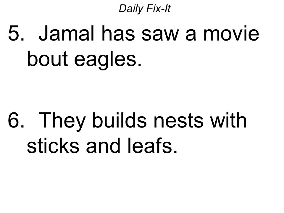 Daily Fix-It 5. Jamal has saw a movie bout eagles. 6. They builds nests with sticks and leafs.