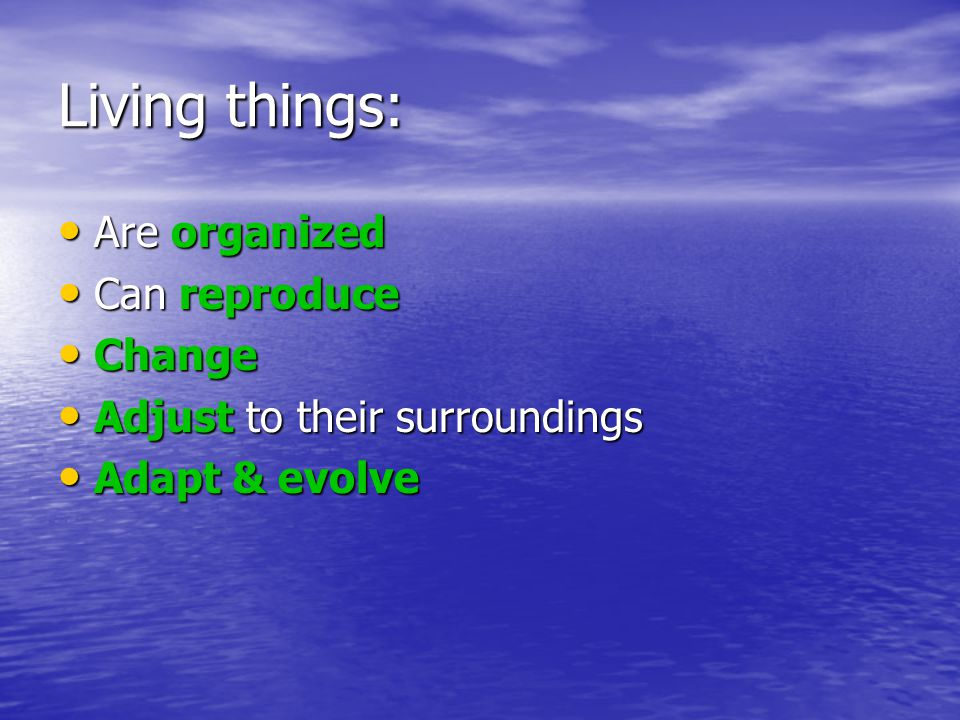 Living things are organized: All living things show an orderly structure All living things show an orderly structure All living things are composed of one or more cells.