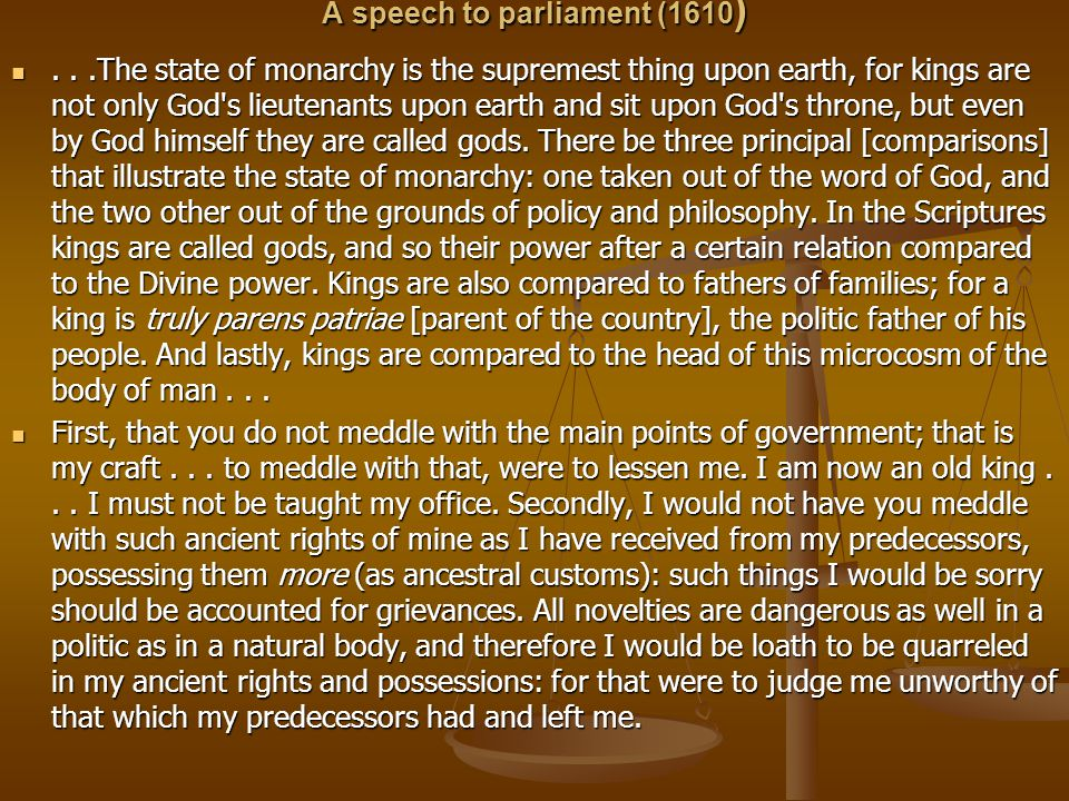 A speech to parliament (1610 )...The state of monarchy is the supremest thing upon earth, for kings are not only God s lieutenants upon earth and sit upon God s throne, but even by God himself they are called gods.