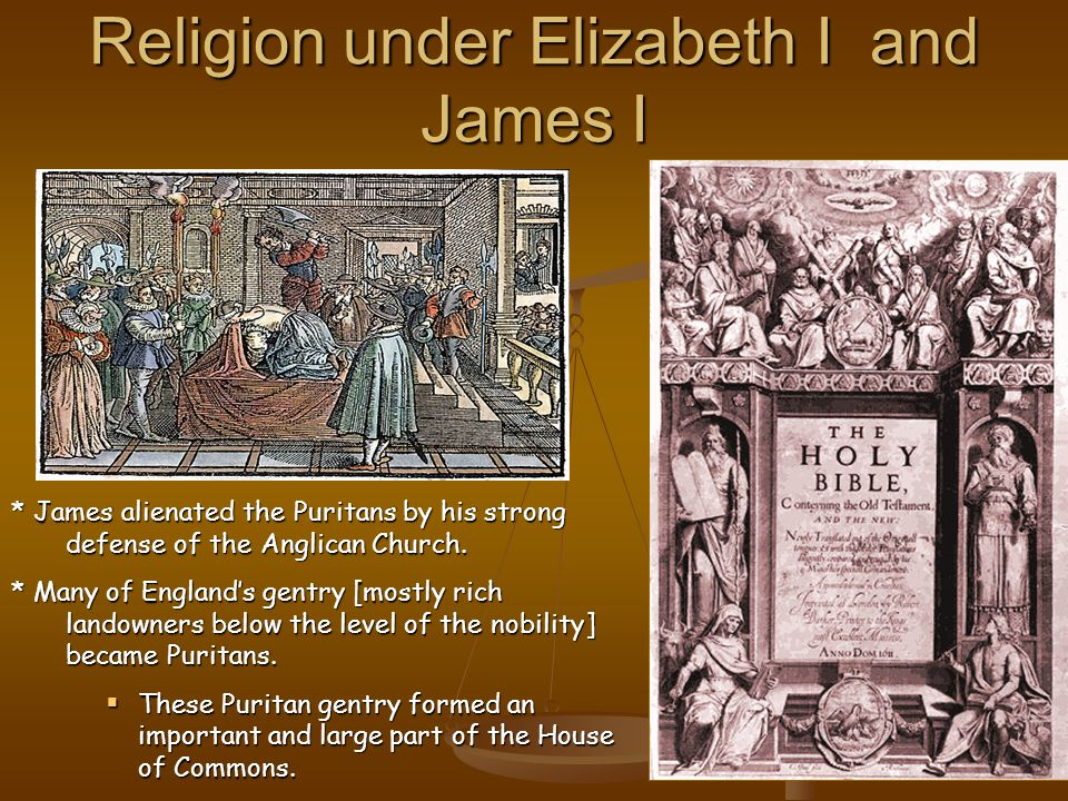 Religion under Elizabeth I and James I * James alienated the Puritans by his strong defense of the Anglican Church.