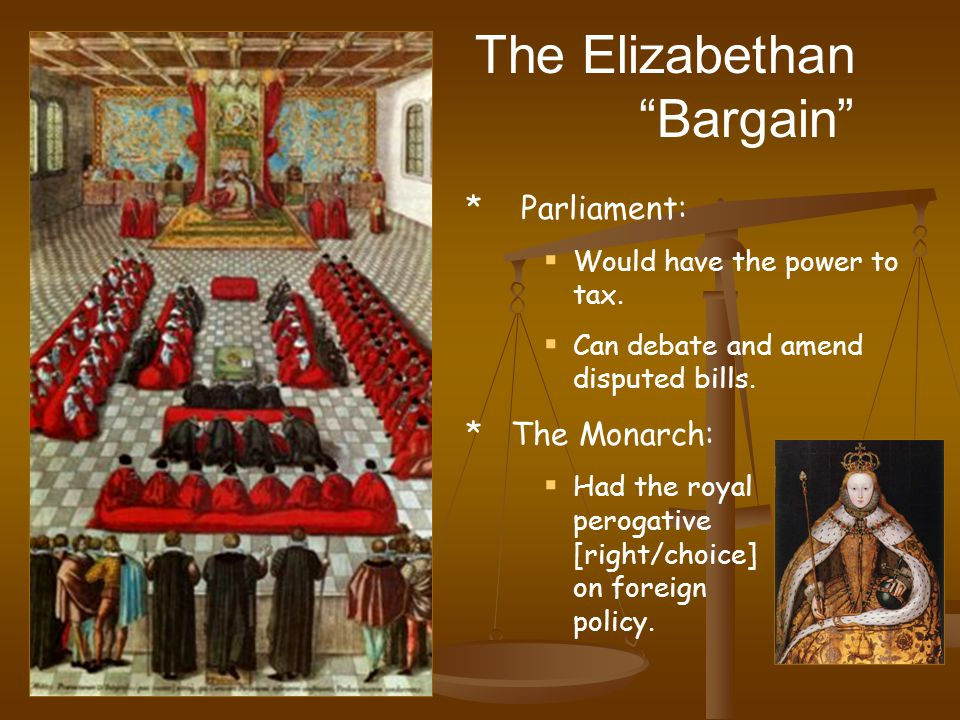 The Elizabethan Bargain * Parliament:  Would have the power to tax.