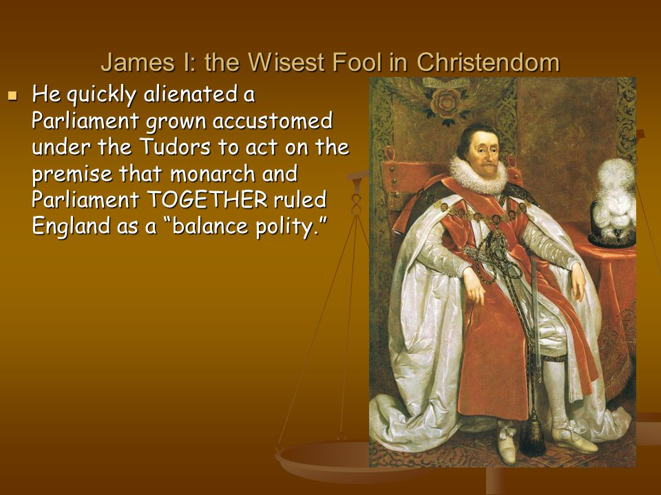 James I: the Wisest Fool in Christendom He quickly alienated a Parliament grown accustomed under the Tudors to act on the premise that monarch and Parliament TOGETHER ruled England as a balance polity. He quickly alienated a Parliament grown accustomed under the Tudors to act on the premise that monarch and Parliament TOGETHER ruled England as a balance polity.