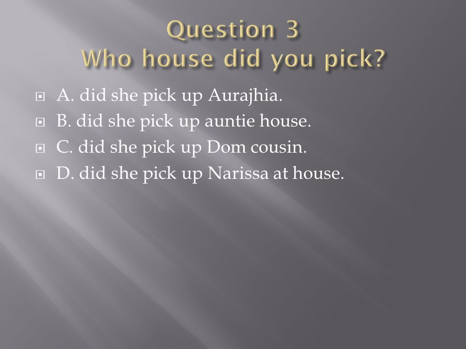  A.did she pick up Aurajhia.  B. did she pick up auntie house.