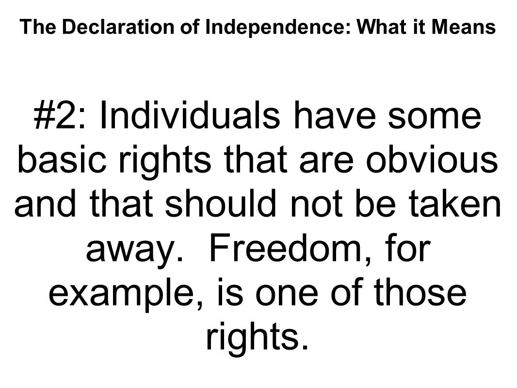 The Declaration of Independence: What it Means #2: Individuals have some basic rights that are obvious and that should not be taken away. Freedom, for