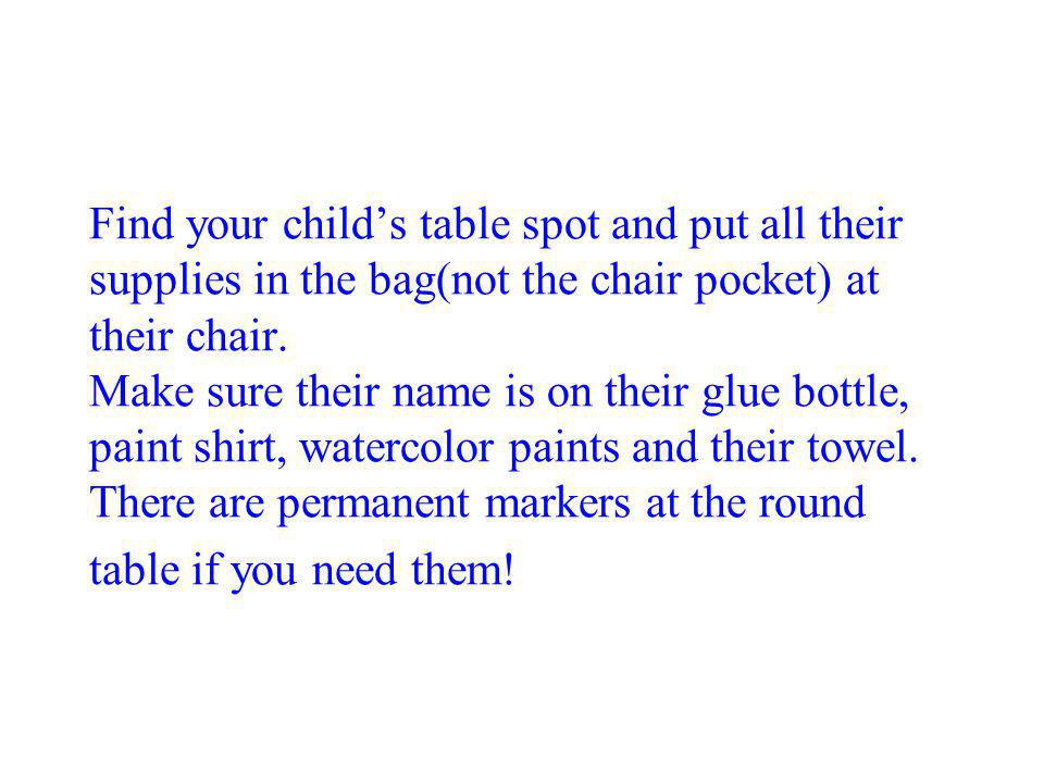Find your child's table spot and put all their supplies in the bag(not the chair pocket) at their chair.