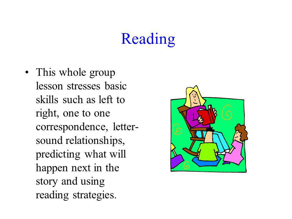 Reading This whole group lesson stresses basic skills such as left to right, one to one correspondence, letter- sound relationships, predicting what will happen next in the story and using reading strategies.