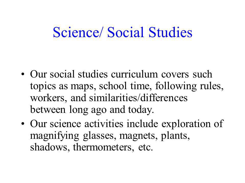 Science/ Social Studies Our social studies curriculum covers such topics as maps, school time, following rules, workers, and similarities/differences between long ago and today.