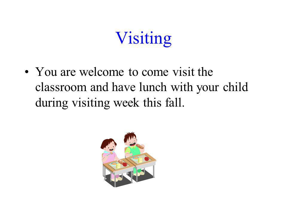 Visiting You are welcome to come visit the classroom and have lunch with your child during visiting week this fall.