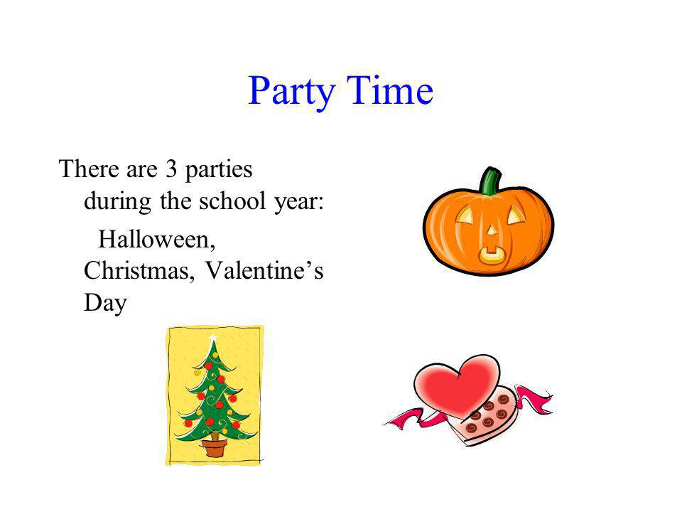 Party Time There are 3 parties during the school year: Halloween, Christmas, Valentine's Day