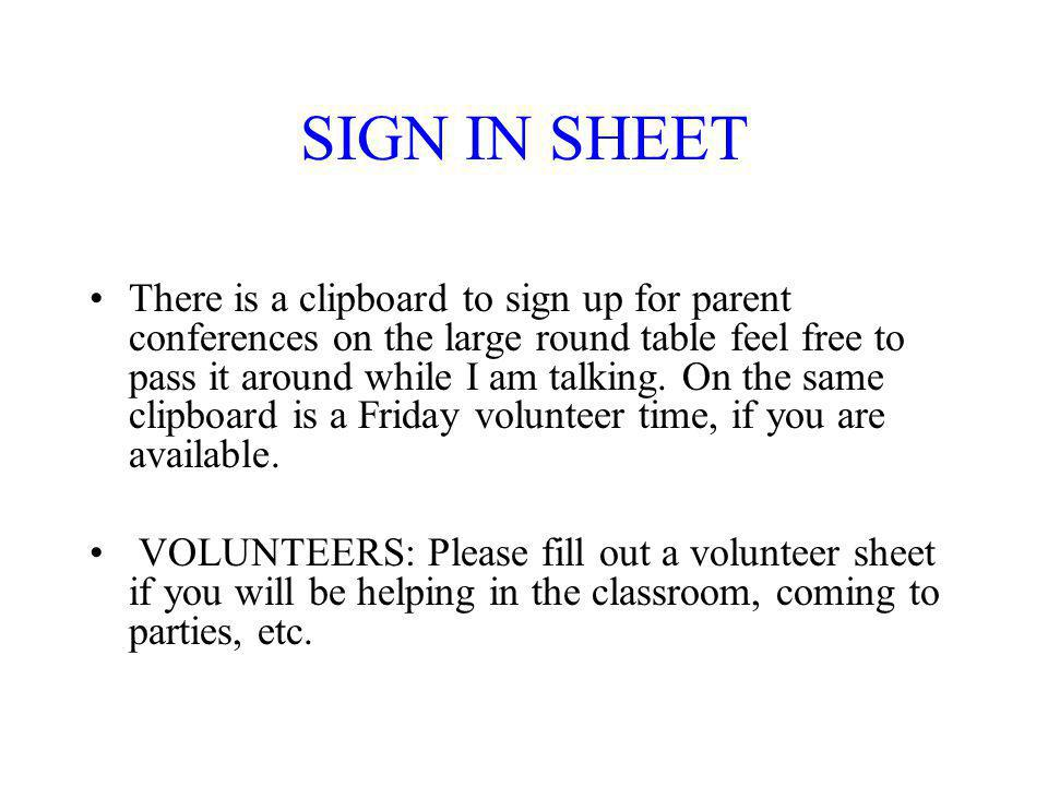 SIGN IN SHEET There is a clipboard to sign up for parent conferences on the large round table feel free to pass it around while I am talking.