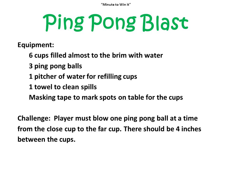 """""""Minute to Win it"""" Ping Pong Blast Equipment: 6 cups filled almost to the brim with water 3 ping pong balls 1 pitcher of water for refilling cups 1 to"""