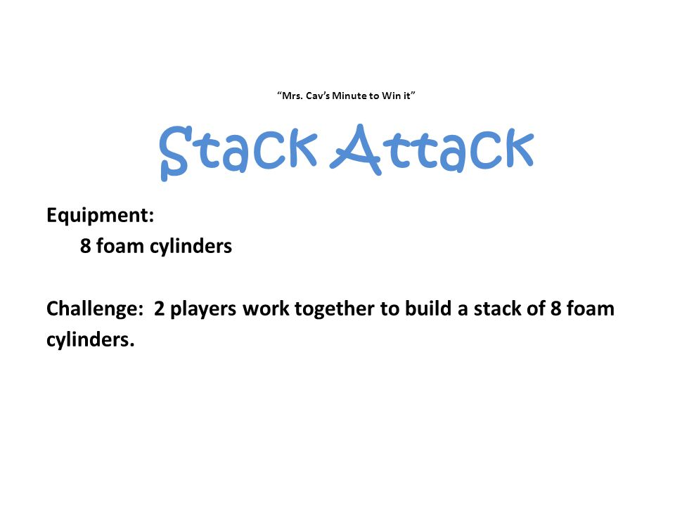 """""""Mrs. Cav's Minute to Win it"""" Stack Attack Equipment: 8 foam cylinders Challenge: 2 players work together to build a stack of 8 foam cylinders."""