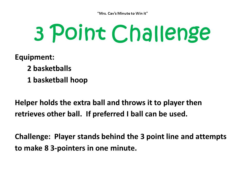 """""""Mrs. Cav's Minute to Win it"""" 3 Point Challenge Equipment: 2 basketballs 1 basketball hoop Helper holds the extra ball and throws it to player then re"""