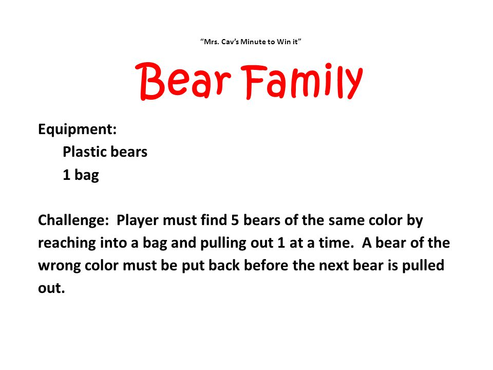 """""""Mrs. Cav's Minute to Win it"""" Bear Family Equipment: Plastic bears 1 bag Challenge: Player must find 5 bears of the same color by reaching into a bag"""