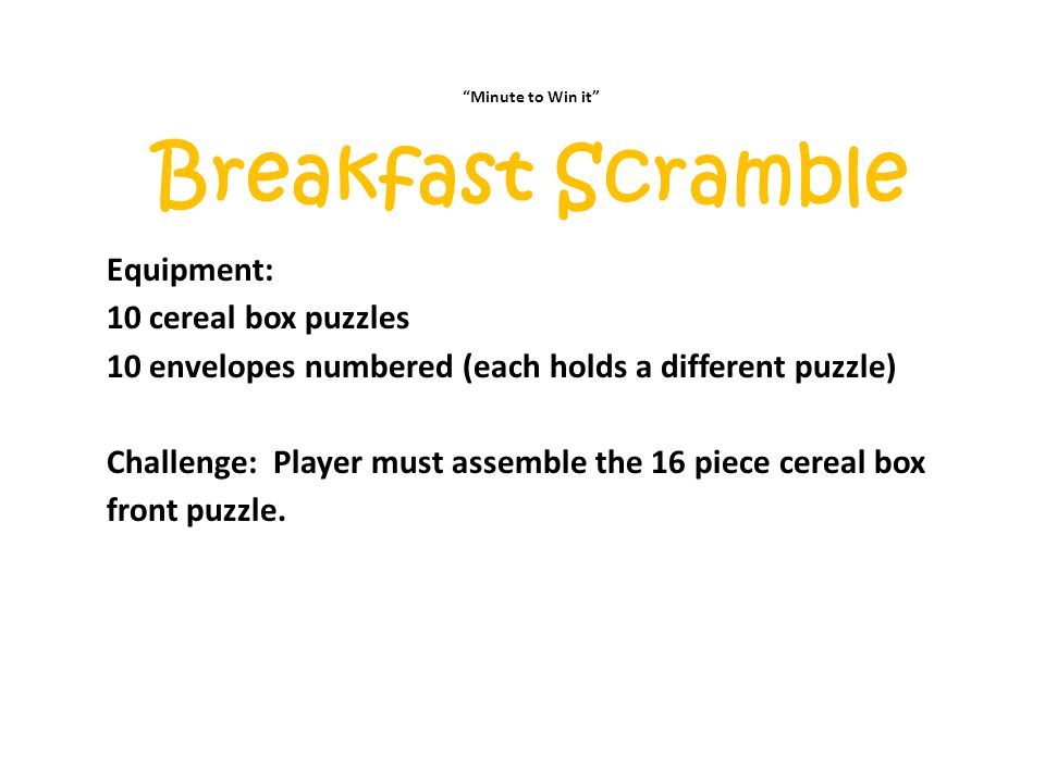 """""""Minute to Win it"""" Breakfast Scramble Equipment: 10 cereal box puzzles 10 envelopes numbered (each holds a different puzzle) Challenge: Player must as"""