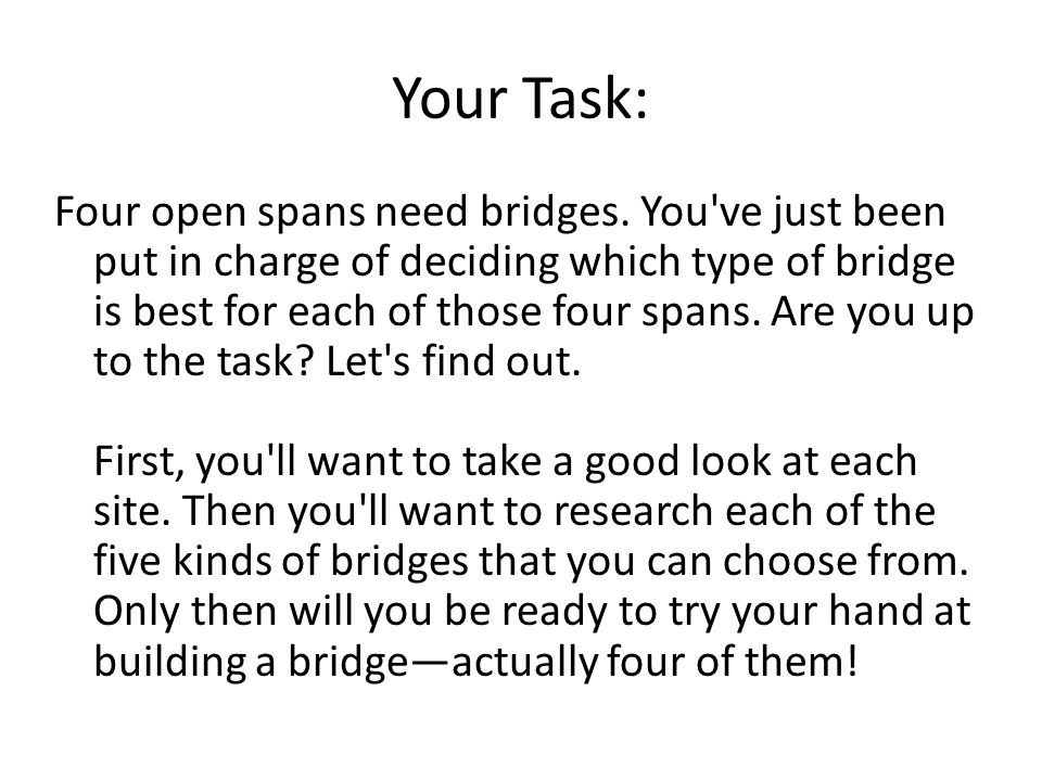Your Task: Four open spans need bridges. You've just been put in charge of deciding which type of bridge is best for each of those four spans. Are you