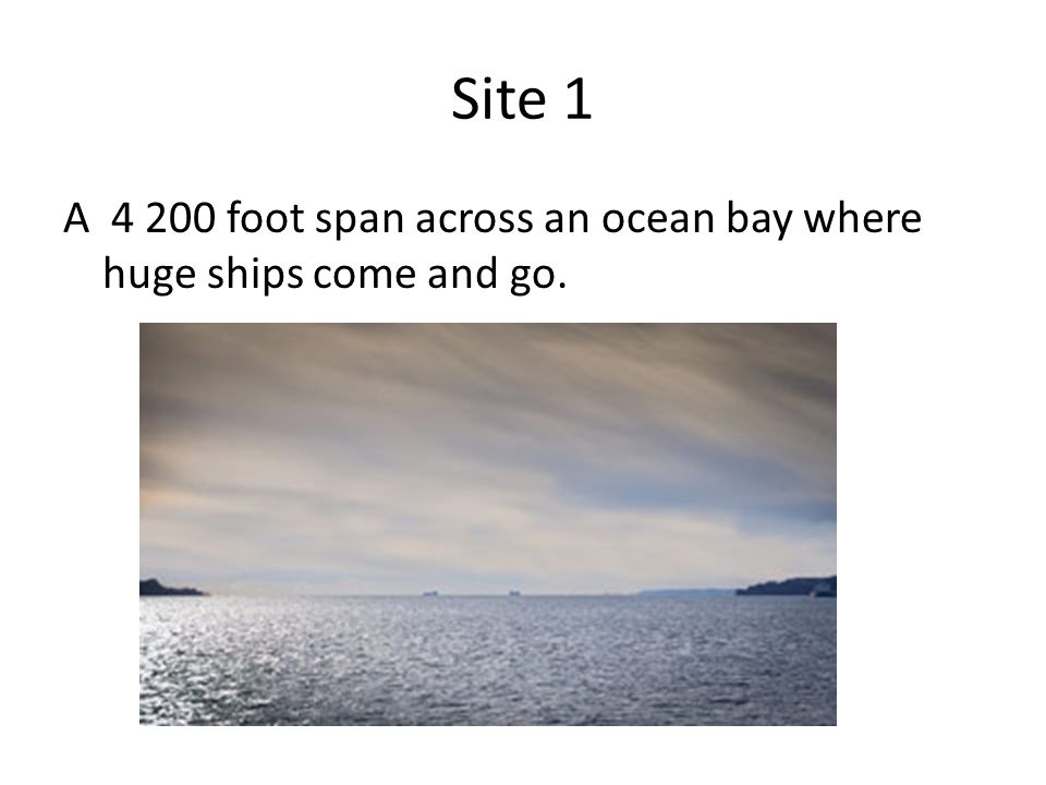 Site 1 A 4 200 foot span across an ocean bay where huge ships come and go.