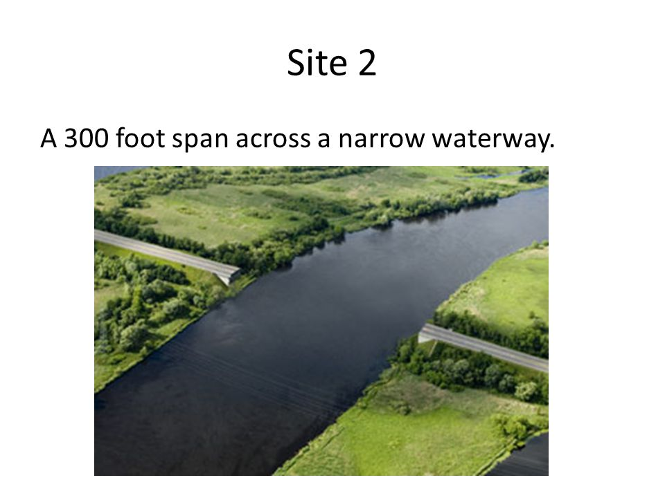Site 2 A 300 foot span across a narrow waterway.