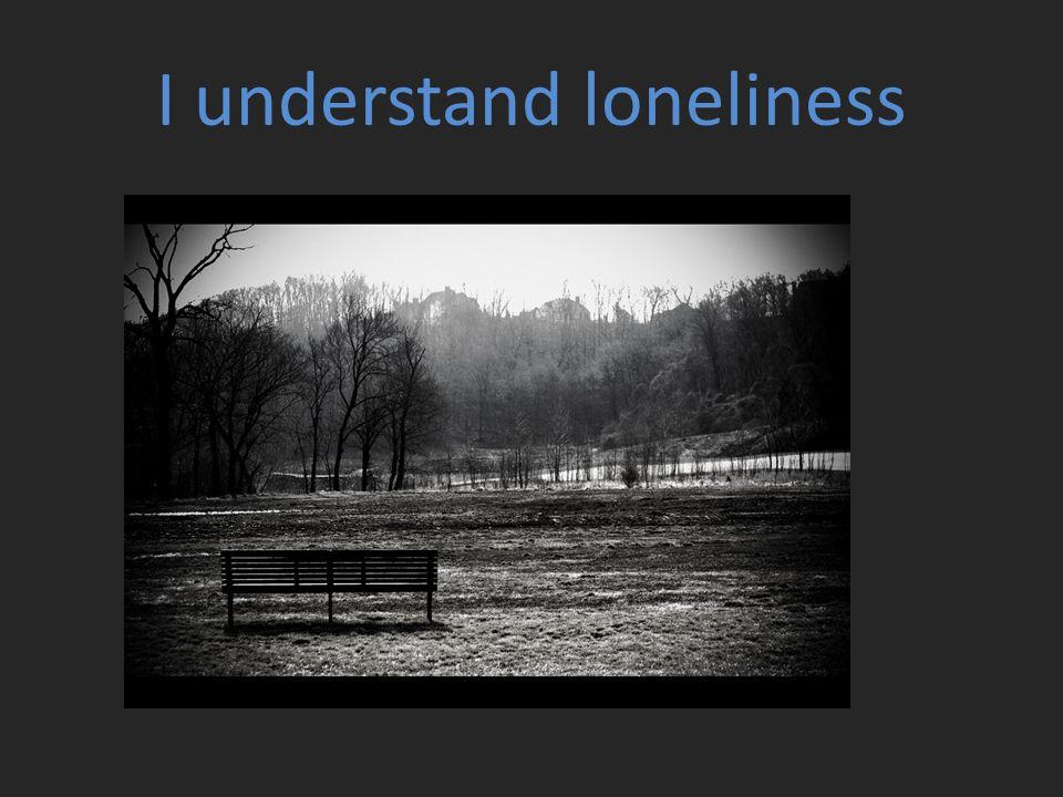I understand loneliness