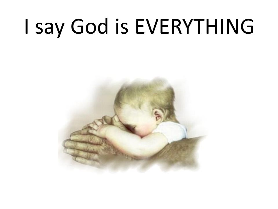 I say God is EVERYTHING