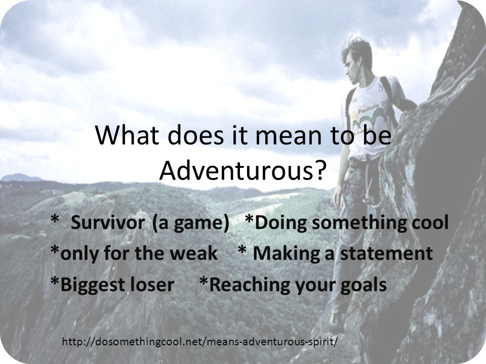 What does it mean to be Adventurous? **Survivor (a game)*Doing something cool *only for the weak * Making a statement *Biggest loser *Reaching your go