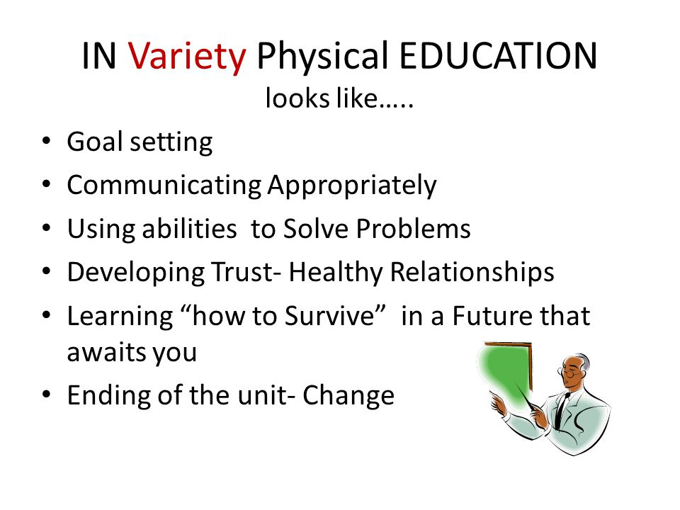 IN Variety Physical EDUCATION looks like….. Goal setting Communicating Appropriately Using abilities to Solve Problems Developing Trust- Healthy Relat