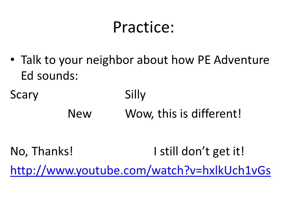 Practice: Talk to your neighbor about how PE Adventure Ed sounds: ScarySilly NewWow, this is different.